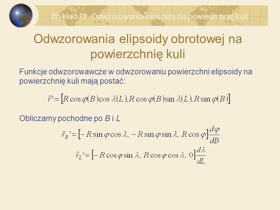Odwzorowania elipsoidy obrotowej na powierzchnię kuli Funkcje odwzorowawcze w odwzorowaniu powierzchni elipsoidy na powierzchnię kuli mają postać: Obliczamy pochodne po B i L Wykład 13.