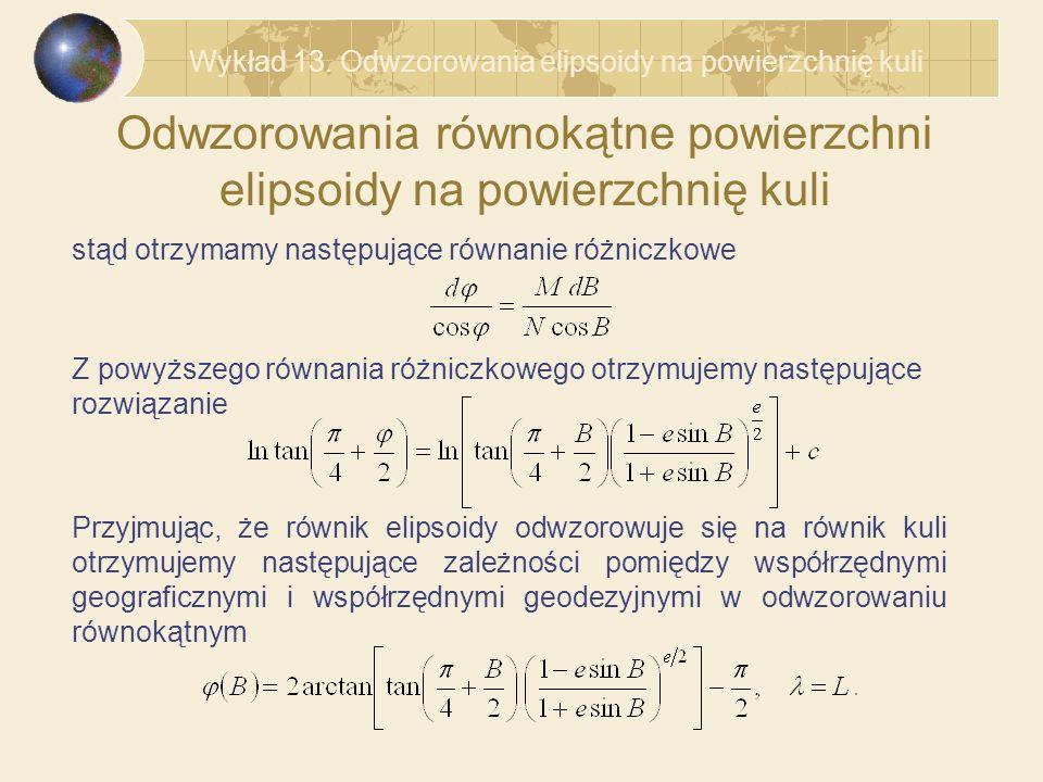 Odwzorowania równokątne powierzchni elipsoidy na powierzchnię kuli Przyjmując, że równik elipsoidy odwzorowuje się na równik kuli otrzymujemy następujące zależności pomiędzy współrzędnymi geograficznymi i współrzędnymi geodezyjnymi w odwzorowaniu równokątnym stąd otrzymamy następujące równanie różniczkowe Z powyższego równania różniczkowego otrzymujemy następujące rozwiązanie Wykład 13.