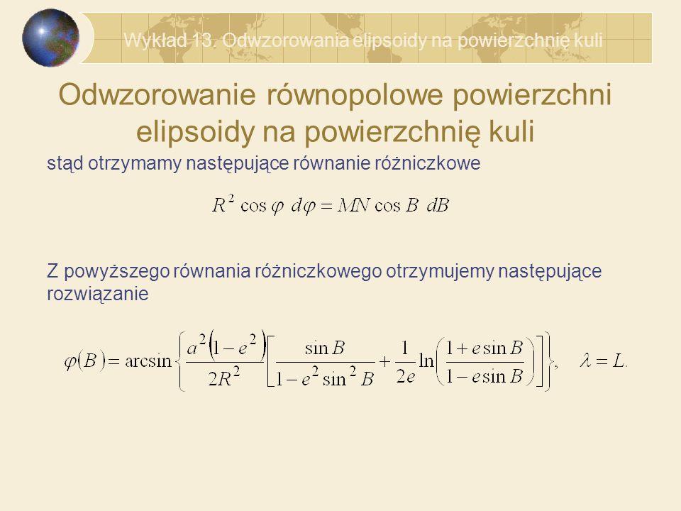 Odwzorowanie równopolowe powierzchni elipsoidy na powierzchnię kuli stąd otrzymamy następujące równanie różniczkowe Z powyższego równania różniczkowego otrzymujemy następujące rozwiązanie Wykład 13.