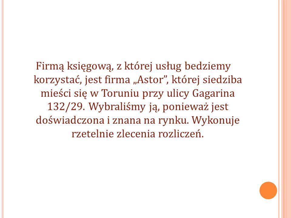 Firmą księgową, z której usług bedziemy korzystać, jest firma Astor, której siedziba mieści się w Toruniu przy ulicy Gagarina 132/29.
