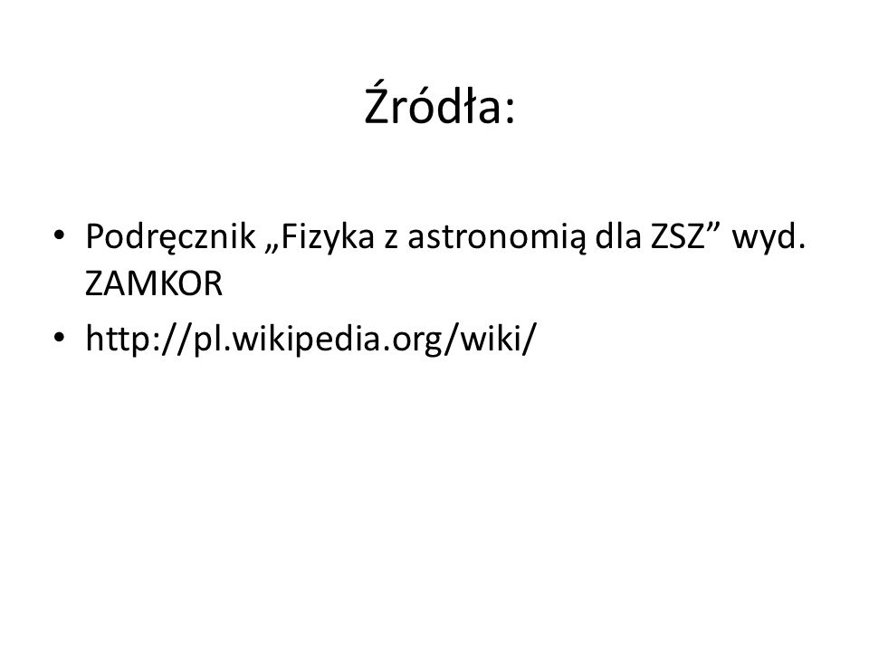 Źródła: Podręcznik Fizyka z astronomią dla ZSZ wyd. ZAMKOR http://pl.wikipedia.org/wiki/