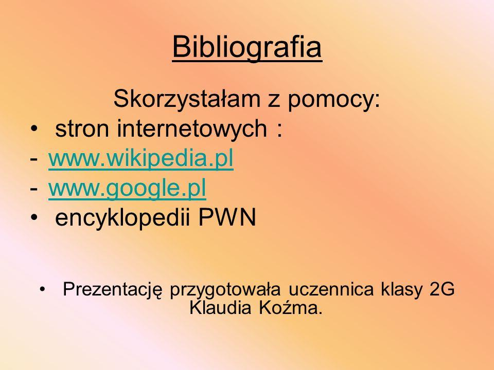 Bibliografia Skorzystałam z pomocy: stron internetowych : -www.wikipedia.plwww.wikipedia.pl -www.google.plwww.google.pl encyklopedii PWN Prezentację p