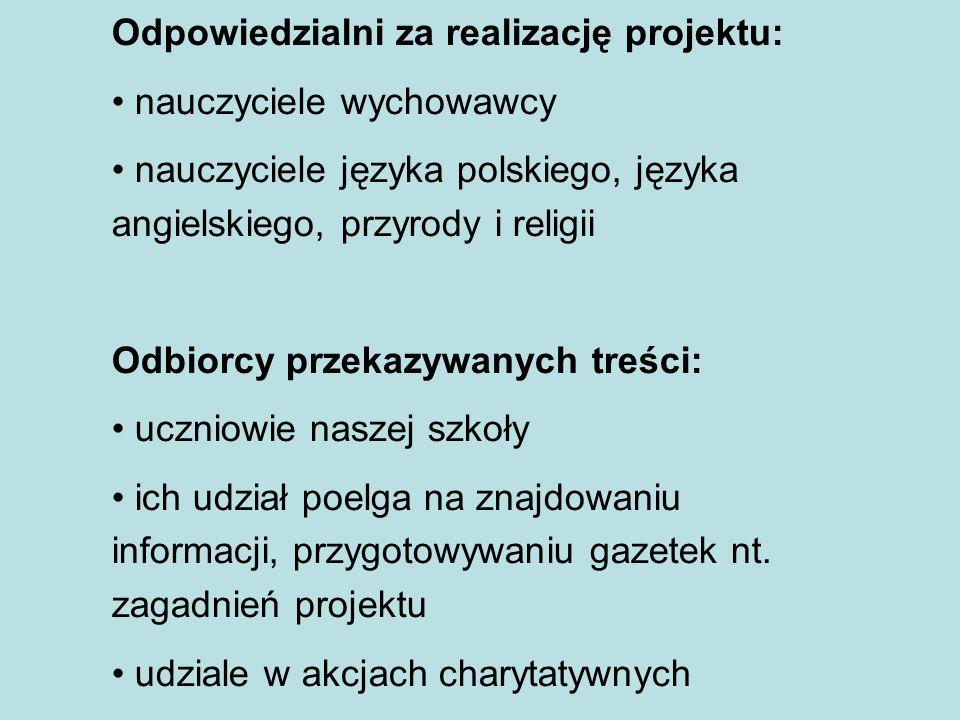 Odpowiedzialni za realizację projektu: nauczyciele wychowawcy nauczyciele języka polskiego, języka angielskiego, przyrody i religii Odbiorcy przekazyw