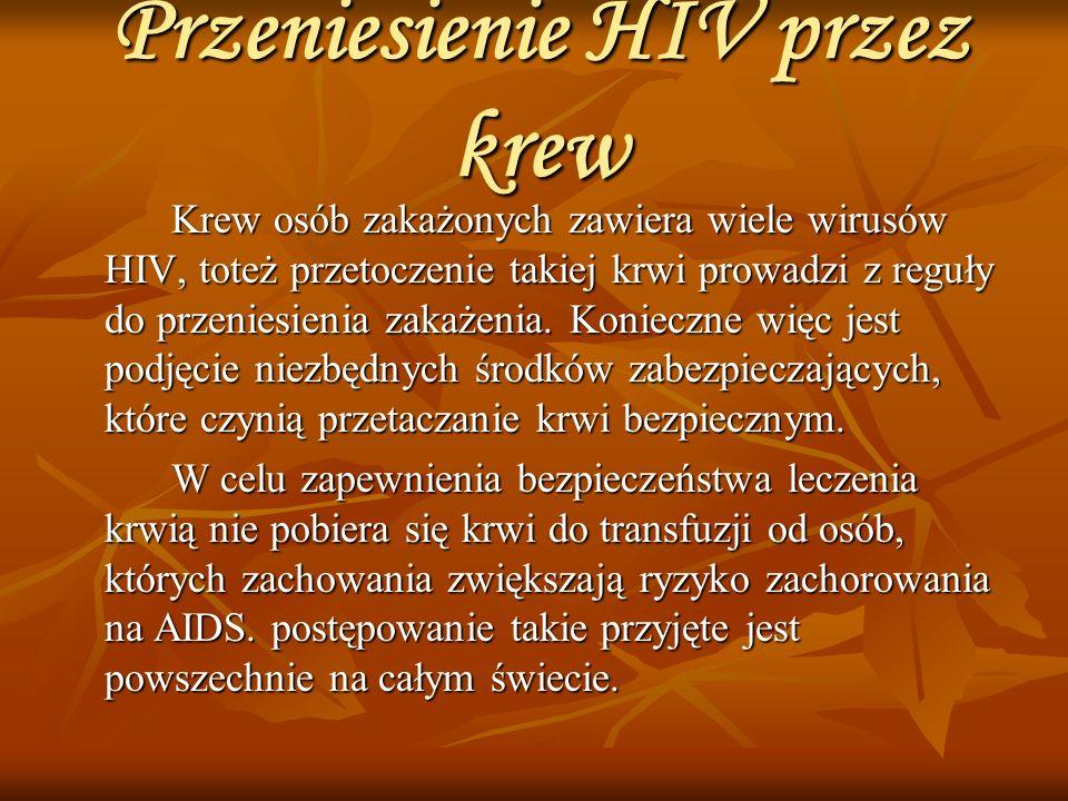 Przeniesienie HIV przez krew Krew osób zakażonych zawiera wiele wirusów HIV, toteż przetoczenie takiej krwi prowadzi z reguły do przeniesienia zakażenia.