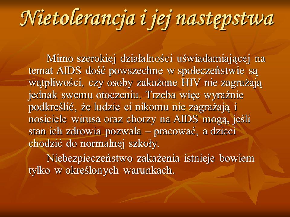 Nietolerancja i jej następstwa Mimo szerokiej działalności uświadamiającej na temat AIDS dość powszechne w społeczeństwie są wątpliwości, czy osoby zakażone HIV nie zagrażają jednak swemu otoczeniu.