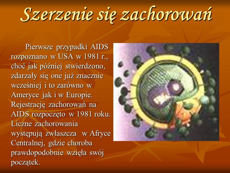 Szerzenie się zachorowań Pierwsze przypadki AIDS rozpoznano w USA w 1981 r., choć jak później stwierdzono, zdarzały się one już znacznie wcześniej i to zarówno w Ameryce jak i w Europie.