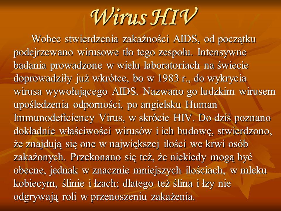 HIV Wiadomo, że wirus HIV: * jest wrażliwy na działanie środków odkażających (takich jak formalina, podchloryna, lizol) * ginie w wysokich temperaturach (56ºC) Wspomniana wrażliwość zarazka sprawia, że nie dochodzi do przypadkowych zakażeń, gdyż poza ustrojem nie znajduje on dogodnych warunków do przeżycia.