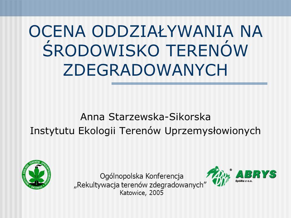 OCENA ODDZIAŁYWANIA NA ŚRODOWISKO TERENÓW ZDEGRADOWANYCH Anna Starzewska-Sikorska Instytutu Ekologii Terenów Uprzemysłowionych Ogólnopolska Konferencj