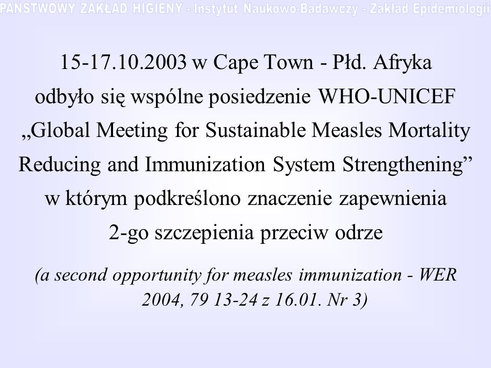 15-17.10.2003 w Cape Town - Płd. Afryka odbyło się wspólne posiedzenie WHO-UNICEF Global Meeting for Sustainable Measles Mortality Reducing and Immuni