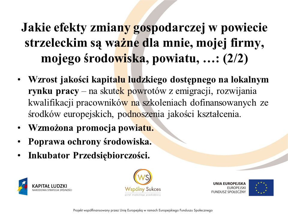 Jakie efekty zmiany gospodarczej w powiecie strzeleckim są ważne dla mnie, mojej firmy, mojego środowiska, powiatu, …: (2/2) Wzrost jakości kapitału ludzkiego dostępnego na lokalnym rynku pracy – na skutek powrotów z emigracji, rozwijania kwalifikacji pracowników na szkoleniach dofinansowanych ze środków europejskich, podnoszenia jakości kształcenia.