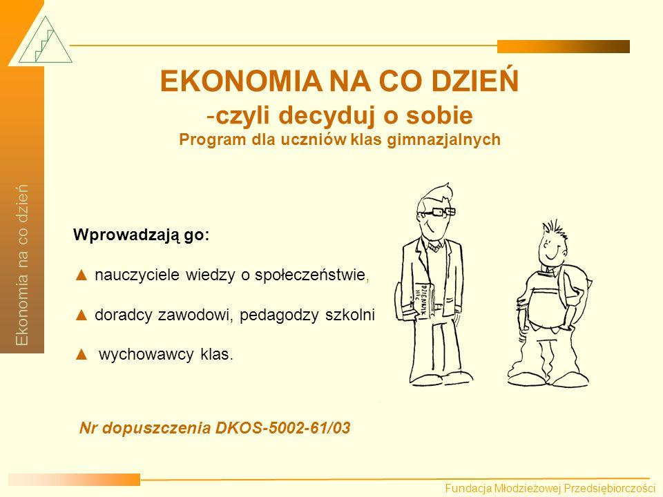 Fundacja Młodzieżowej Przedsiębiorczości Ekonomia na co dzień Praca z poszczególnymi kartami motywuje ucznia do racjonalnego planowania, drogi edukacyjnej i zawodowej.