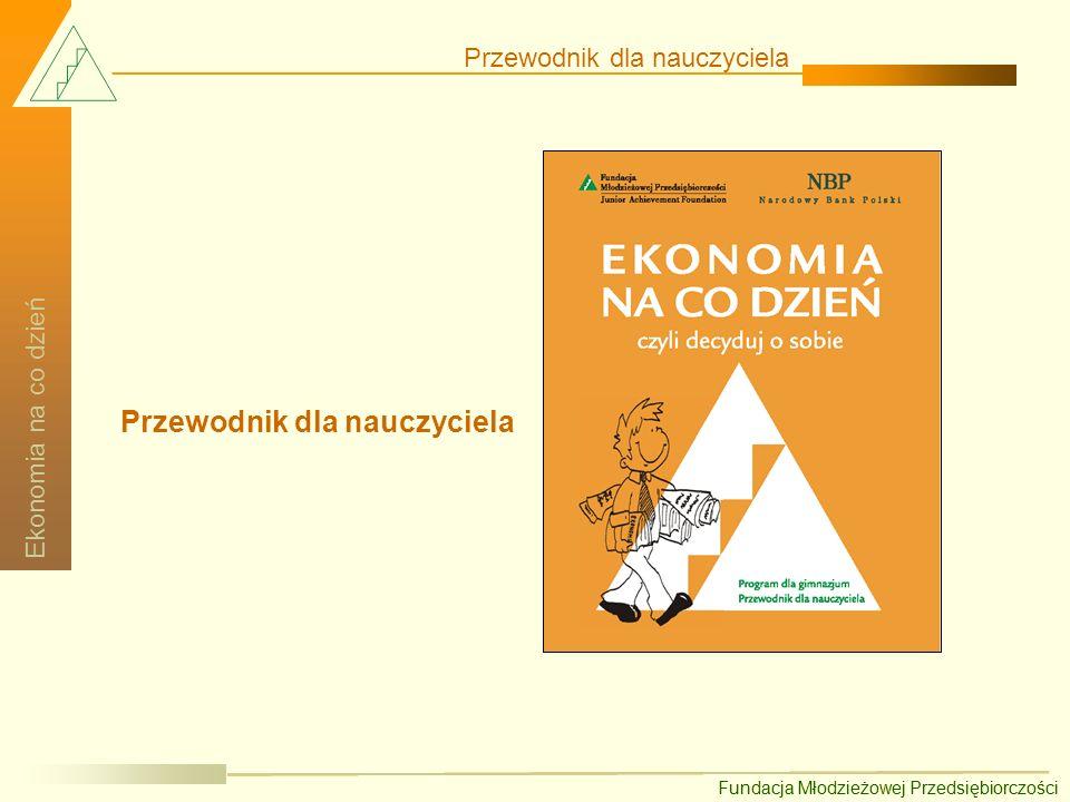 Fundacja Młodzieżowej Przedsiębiorczości Ekonomia na co dzień Ekonomia w szkolnej ławie Przewodnik zawiera zbiór scenariuszy lekcji przedmiotowych z propozycją realizacji zagadnień ekonomicznych.