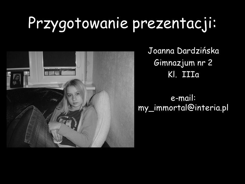 Przygotowanie prezentacji: Joanna Dardzińska Gimnazjum nr 2 Kl. IIIa e-mail: my_immortal@interia.pl