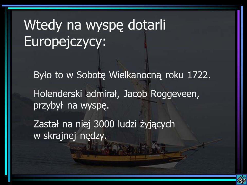 Wtedy na wyspę dotarli Europejczycy: Było to w Sobotę Wielkanocną roku 1722. Holenderski admirał, Jacob Roggeveen, przybył na wyspę. Zastał na niej 30