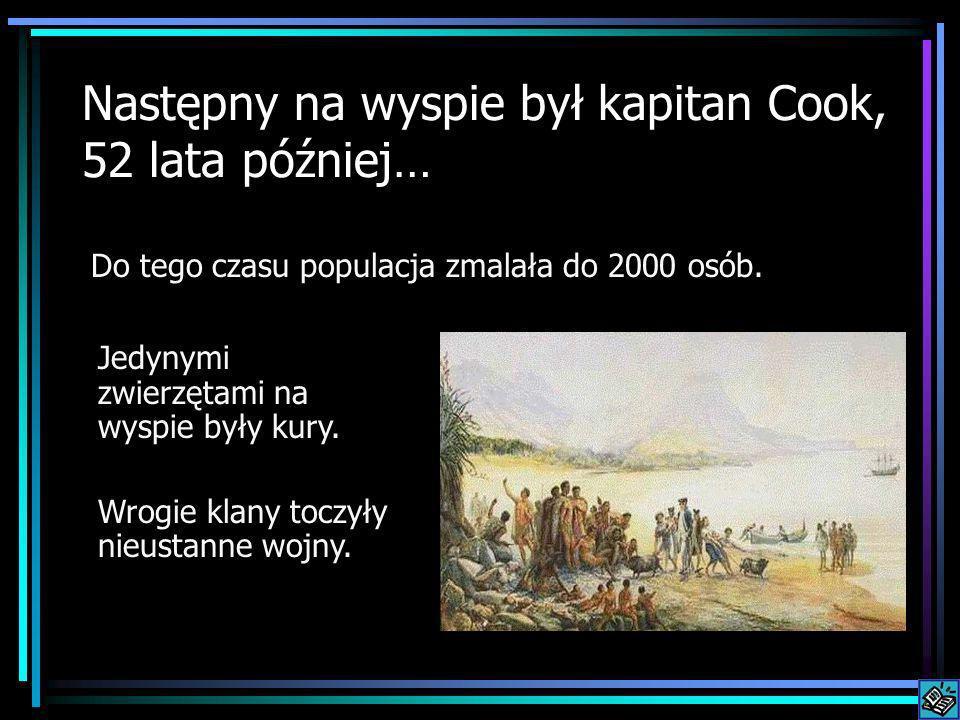 Następny na wyspie był kapitan Cook, 52 lata później… Do tego czasu populacja zmalała do 2000 osób. Jedynymi zwierzętami na wyspie były kury. Wrogie k