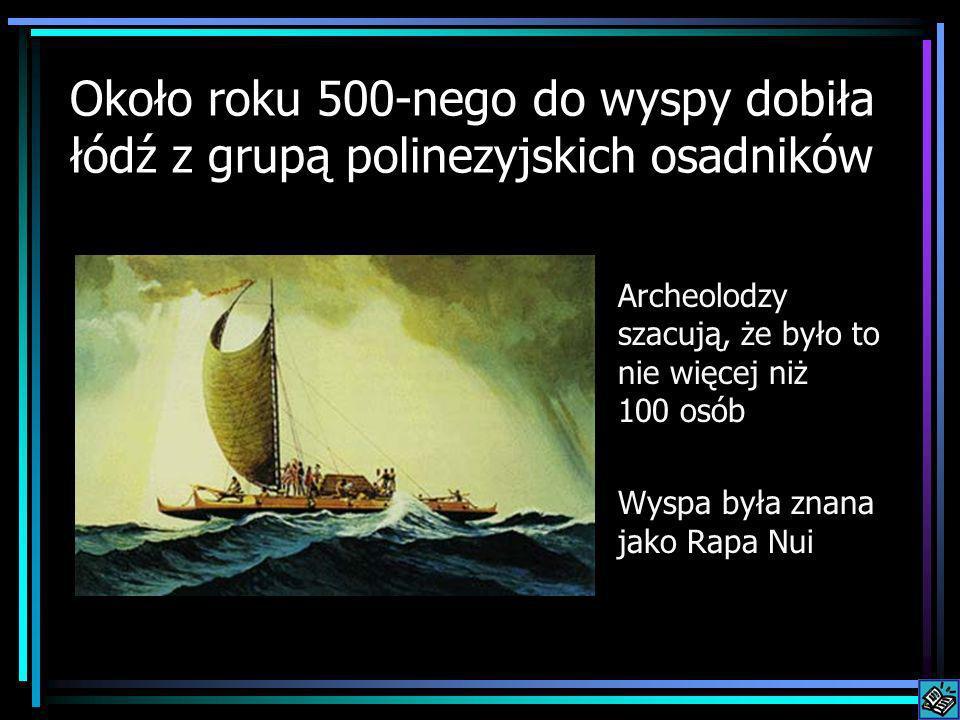 Około roku 500-nego do wyspy dobiła łódź z grupą polinezyjskich osadników Archeolodzy szacują, że było to nie więcej niż 100 osób Wyspa była znana jak