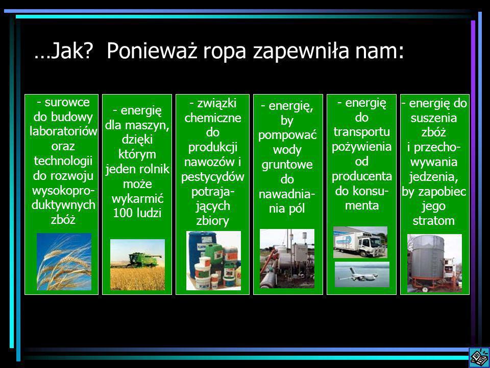 …Jak? Ponieważ ropa zapewniła nam: - surowce do budowy laboratoriów oraz technologii do rozwoju wysokopro- duktywnych zbóż - energię dla maszyn, dzięk