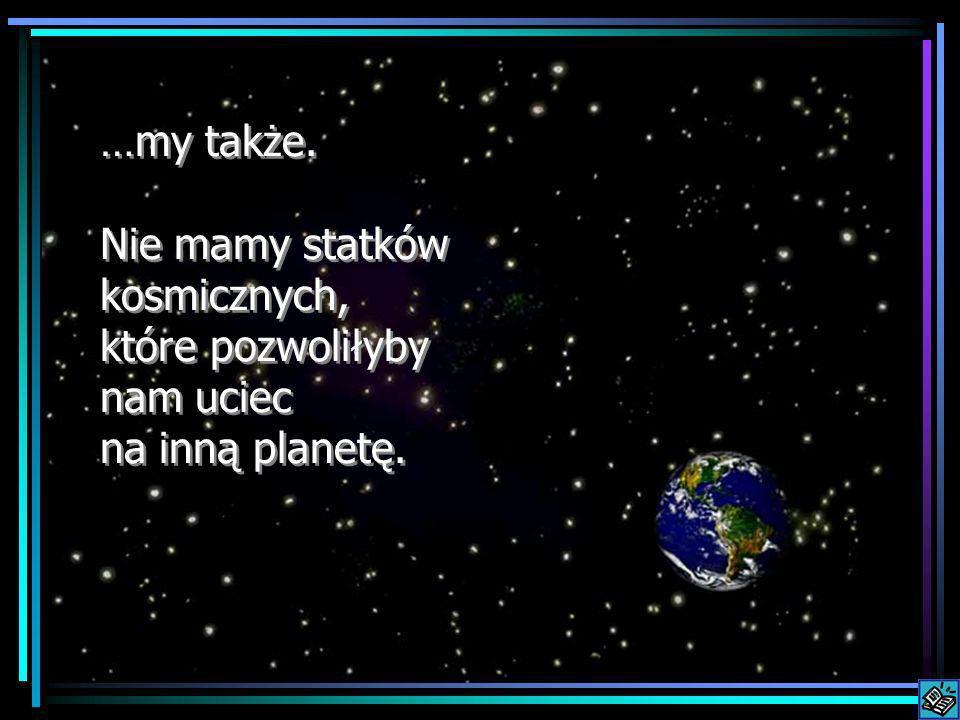 …my także. Nie mamy statków kosmicznych, które pozwoliłyby nam uciec na inną planetę.