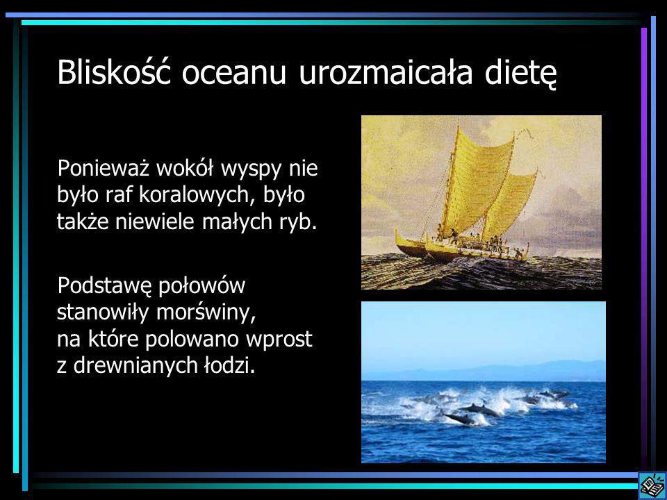 Bliskość oceanu urozmaicała dietę Ponieważ wokół wyspy nie było raf koralowych, było także niewiele małych ryb. Podstawę połowów stanowiły morświny, n