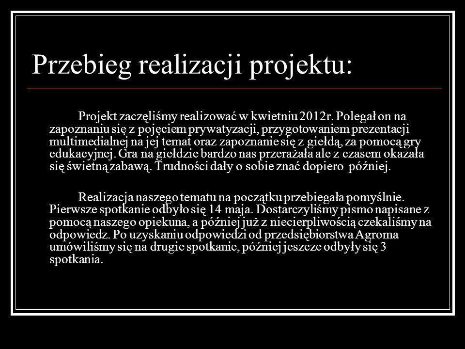 Przebieg realizacji projektu: Projekt zaczęliśmy realizować w kwietniu 2012r. Polegał on na zapoznaniu się z pojęciem prywatyzacji, przygotowaniem pre