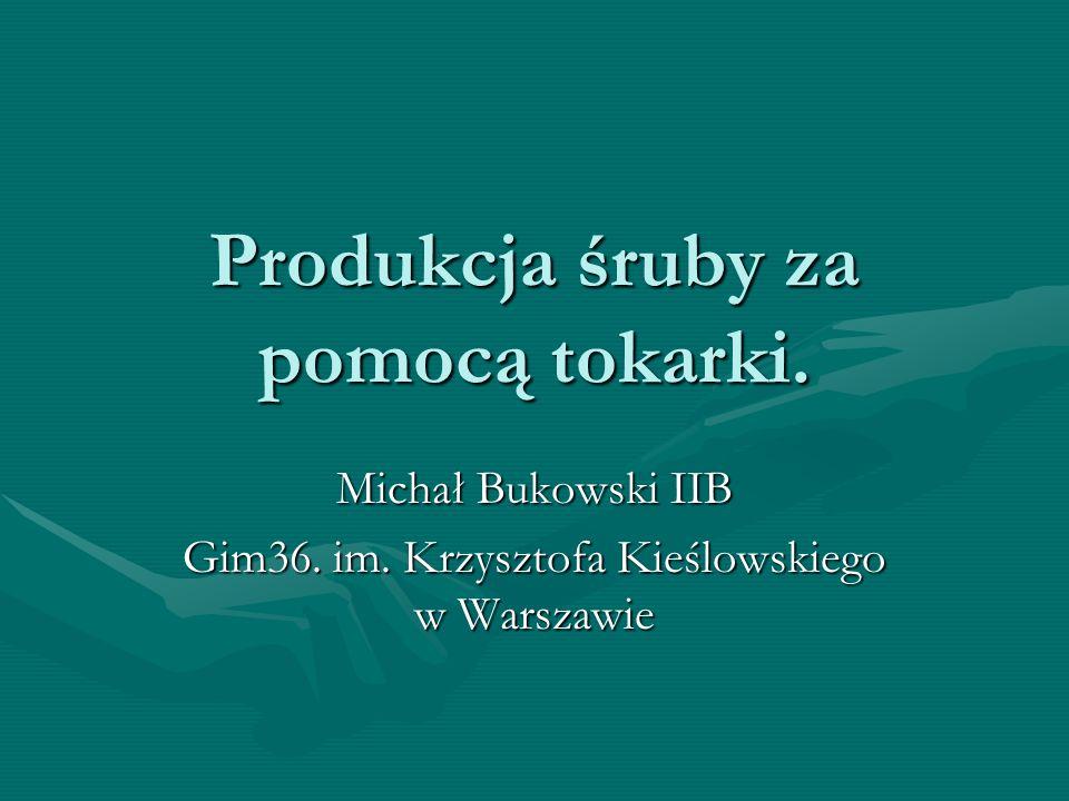 Produkcja śruby za pomocą tokarki. Michał Bukowski IIB Gim36. im. Krzysztofa Kieślowskiego w Warszawie