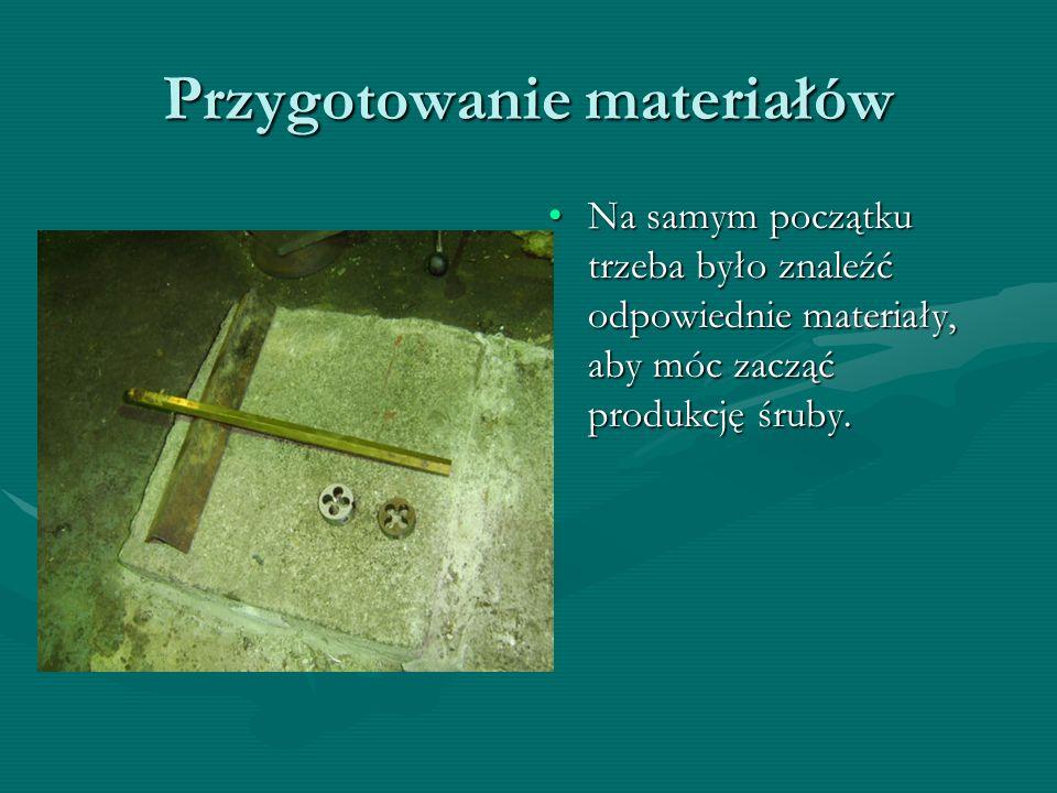 Przygotowanie materiałów Na samym początku trzeba było znaleźć odpowiednie materiały, aby móc zacząć produkcję śruby.