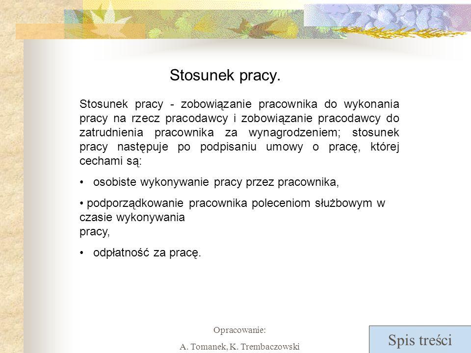 Spis treści Opracowanie: A. Tomanek, K. Trembaczowski Stosunek pracy. Stosunek pracy - zobowiązanie pracownika do wykonania pracy na rzecz pracodawcy