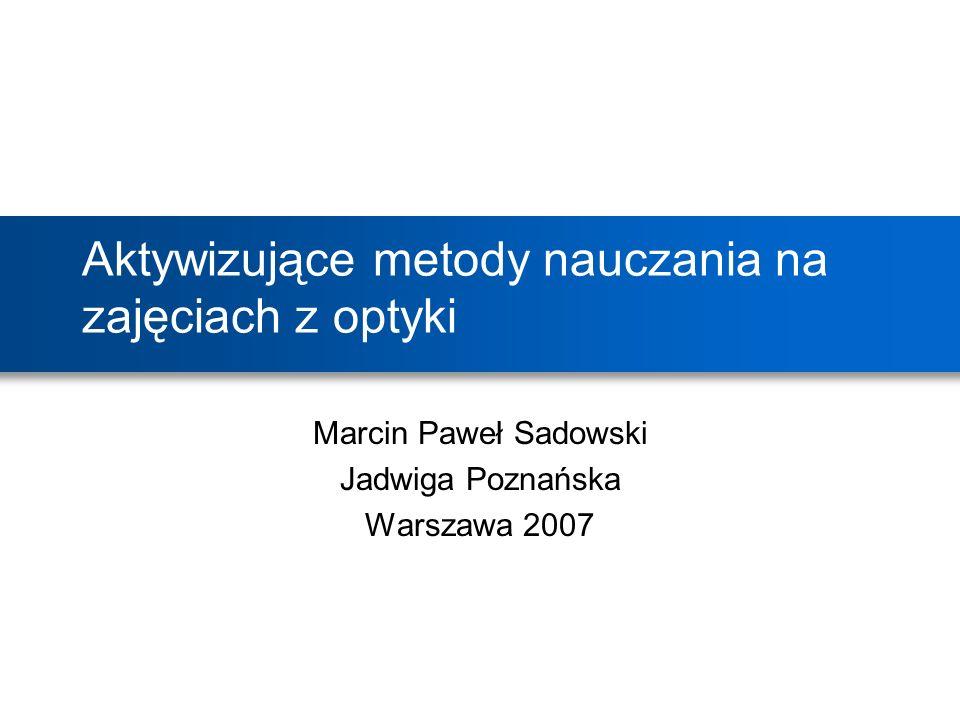 Aktywizujące metody nauczania na zajęciach z optyki Marcin Paweł Sadowski Jadwiga Poznańska Warszawa 2007