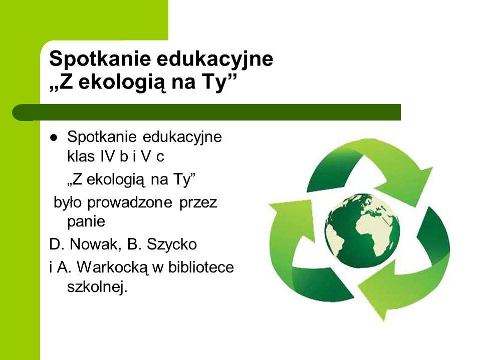 Spotkanie edukacyjne Z ekologią na Ty Spotkanie edukacyjne klas IV b i V c Z ekologią na Ty było prowadzone przez panie D. Nowak, B. Szycko i A. Warko