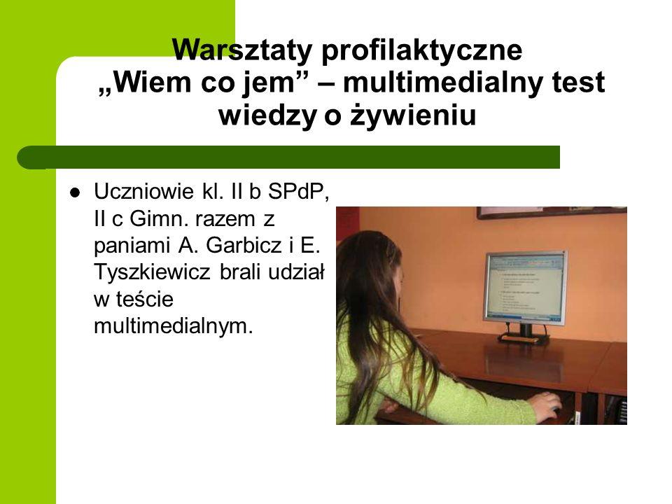 Warsztaty profilaktyczne Wiem co jem – multimedialny test wiedzy o żywieniu Uczniowie kl. II b SPdP, II c Gimn. razem z paniami A. Garbicz i E. Tyszki