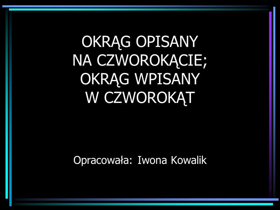 OKRĄG OPISANY NA CZWOROKĄCIE; OKRĄG WPISANY W CZWOROKĄT Opracowała: Iwona Kowalik