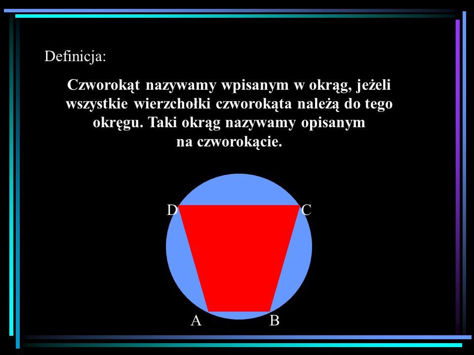 Definicja: Czworokąt nazywamy wpisanym w okrąg, jeżeli wszystkie wierzchołki czworokąta należą do tego okręgu. Taki okrąg nazywamy opisanym na czworok