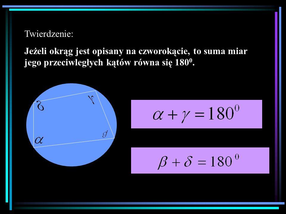 Twierdzenie: Jeżeli okrąg jest opisany na czworokącie, to suma miar jego przeciwległych kątów równa się 180 0.