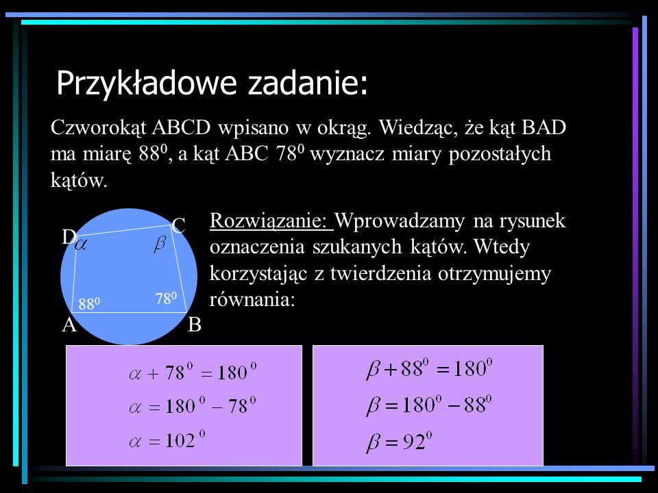 Przykładowe zadanie: Czworokąt ABCD wpisano w okrąg. Wiedząc, że kąt BAD ma miarę 88 0, a kąt ABC 78 0 wyznacz miary pozostałych kątów. AB C D 88 0 78