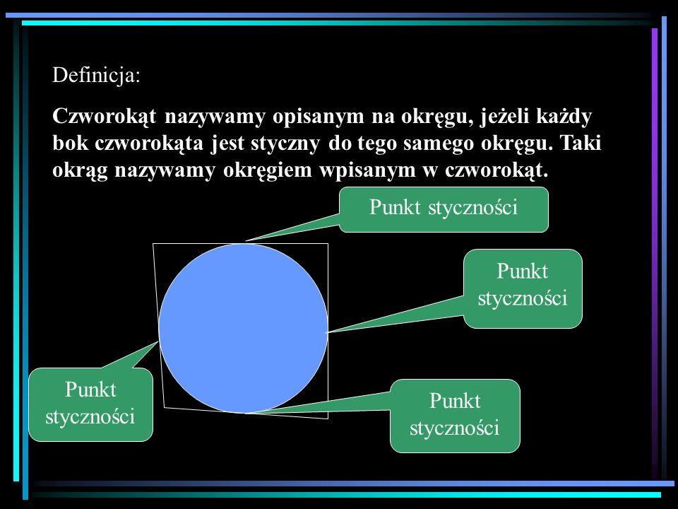 Definicja: Czworokąt nazywamy opisanym na okręgu, jeżeli każdy bok czworokąta jest styczny do tego samego okręgu. Taki okrąg nazywamy okręgiem wpisany