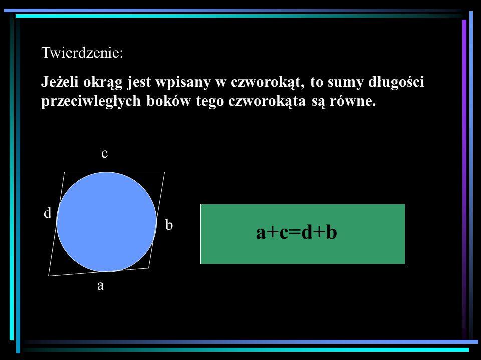 Twierdzenie: Jeżeli okrąg jest wpisany w czworokąt, to sumy długości przeciwległych boków tego czworokąta są równe. a b c d a+c=d+b