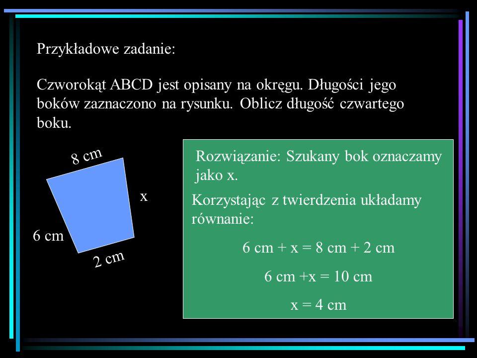 Przykładowe zadanie: Czworokąt ABCD jest opisany na okręgu. Długości jego boków zaznaczono na rysunku. Oblicz długość czwartego boku. 6 cm 2 cm 8 cm x