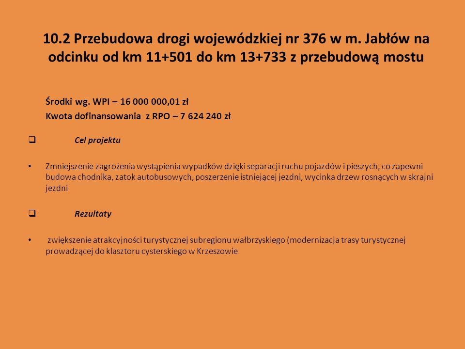 10.2 Przebudowa drogi wojewódzkiej nr 376 w m. Jabłów na odcinku od km 11+501 do km 13+733 z przebudową mostu Środki wg. WPI – 16 000 000,01 zł Kwota