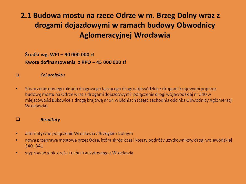 2.1 Budowa mostu na rzece Odrze w m. Brzeg Dolny wraz z drogami dojazdowymi w ramach budowy Obwodnicy Aglomeracyjnej Wrocławia Środki wg. WPI – 90 000