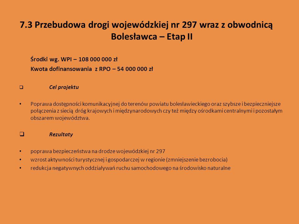 7.3 Przebudowa drogi wojewódzkiej nr 297 wraz z obwodnicą Bolesławca – Etap II Środki wg. WPI – 108 000 000 zł Kwota dofinansowania z RPO – 54 000 000