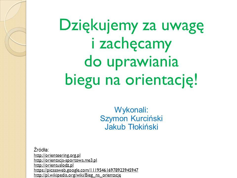 Dziękujemy za uwagę i zachęcamy do uprawiania biegu na orientację! Wykonali: Szymon Kurciński Jakub Tłokiński Źródła: http://orienteering.org.pl http: