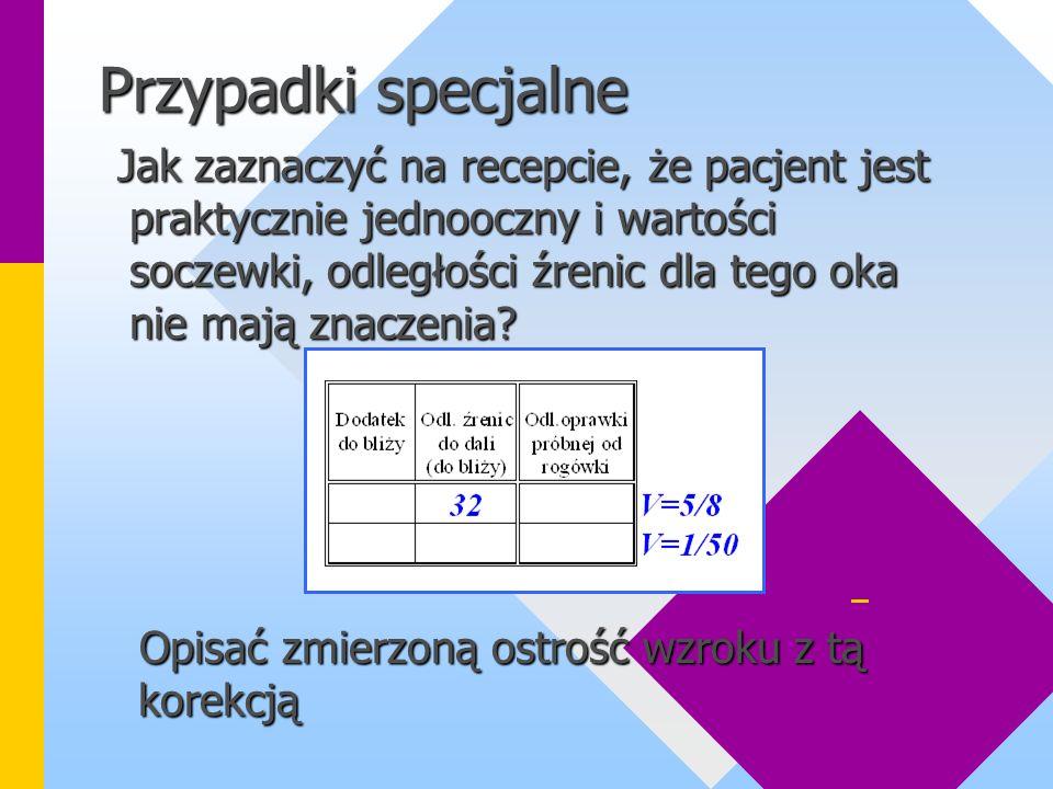Przypadki specjalne Jak zaznaczyć na recepcie, że pacjent jest praktycznie jednooczny i wartości soczewki, odległości źrenic dla tego oka nie mają znaczenia.