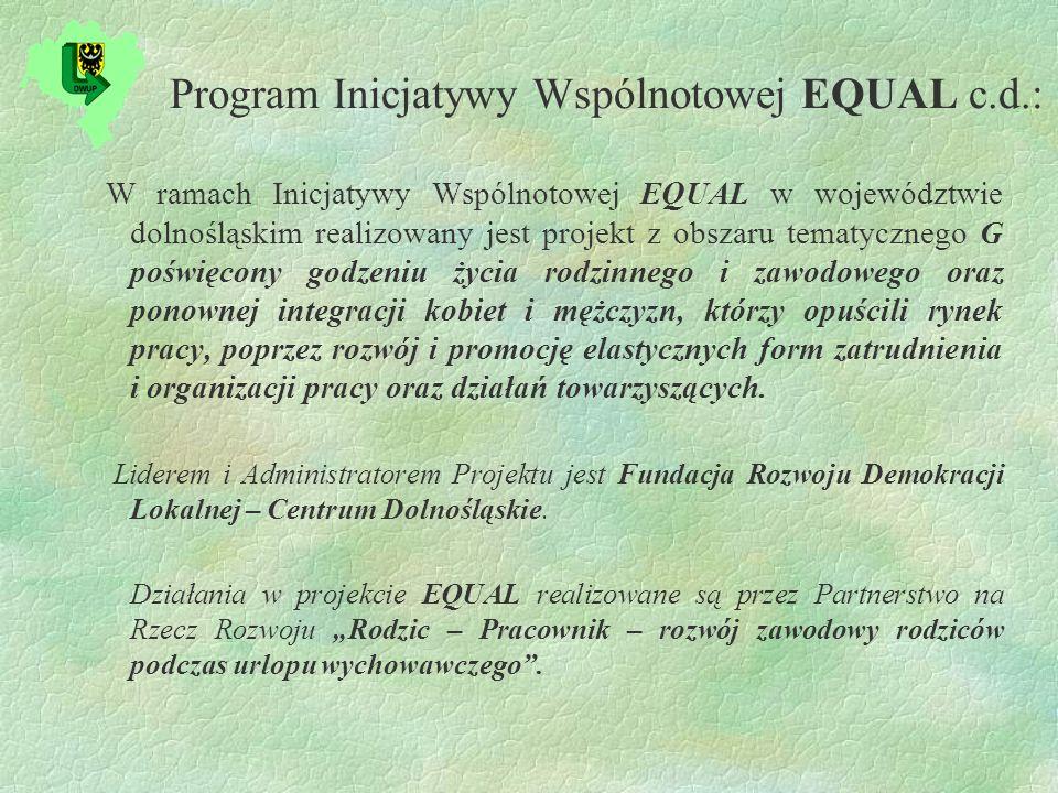 Program Inicjatywy Wspólnotowej EQUAL c.d.: W ramach Inicjatywy Wspólnotowej EQUAL w województwie dolnośląskim realizowany jest projekt z obszaru tematycznego G poświęcony godzeniu życia rodzinnego i zawodowego oraz ponownej integracji kobiet i mężczyzn, którzy opuścili rynek pracy, poprzez rozwój i promocję elastycznych form zatrudnienia i organizacji pracy oraz działań towarzyszących.