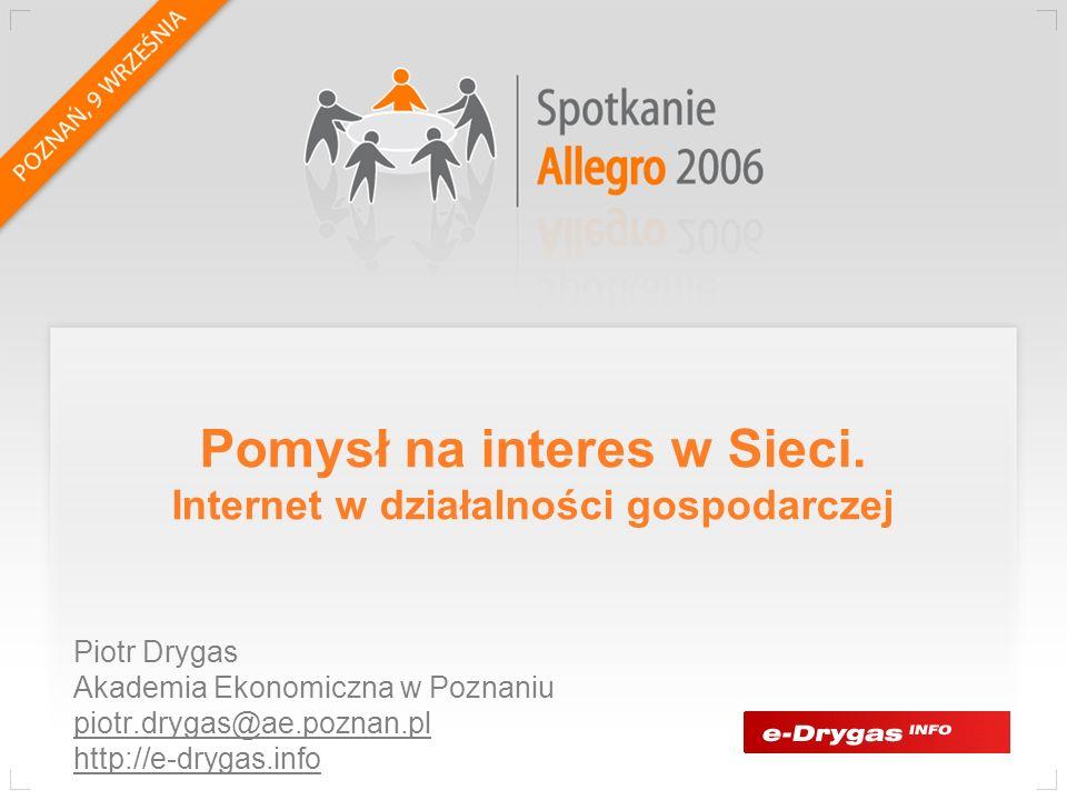 Pomysł na interes w Sieci. Internet w działalności gospodarczej Piotr Drygas Akademia Ekonomiczna w Poznaniu piotr.drygas@ae.poznan.pl http://e-drygas