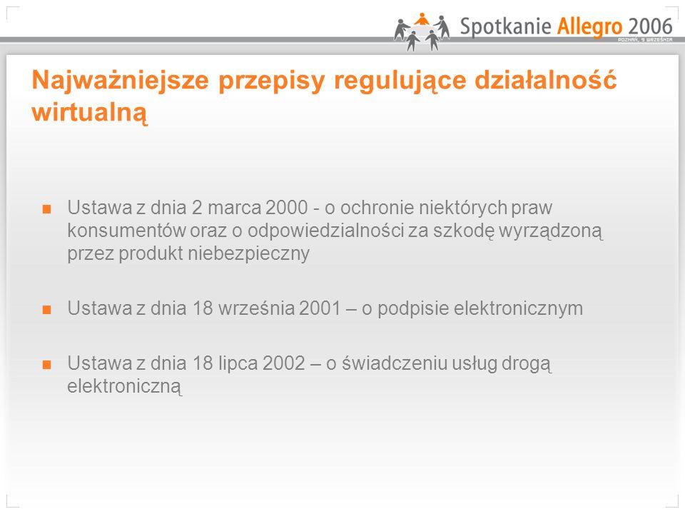 Najważniejsze przepisy regulujące działalność wirtualną Ustawa z dnia 2 marca 2000 - o ochronie niektórych praw konsumentów oraz o odpowiedzialności za szkodę wyrządzoną przez produkt niebezpieczny Ustawa z dnia 18 września 2001 – o podpisie elektronicznym Ustawa z dnia 18 lipca 2002 – o świadczeniu usług drogą elektroniczną