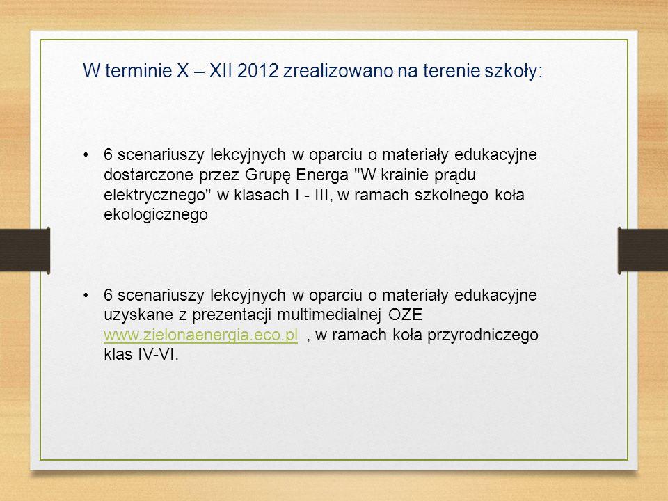 W terminie X – XII 2012 zrealizowano na terenie szkoły: 6 scenariuszy lekcyjnych w oparciu o materiały edukacyjne dostarczone przez Grupę Energa W krainie prądu elektrycznego w klasach I - III, w ramach szkolnego koła ekologicznego 6 scenariuszy lekcyjnych w oparciu o materiały edukacyjne uzyskane z prezentacji multimedialnej OZE www.zielonaenergia.eco.pl, w ramach koła przyrodniczego klas IV-VI.