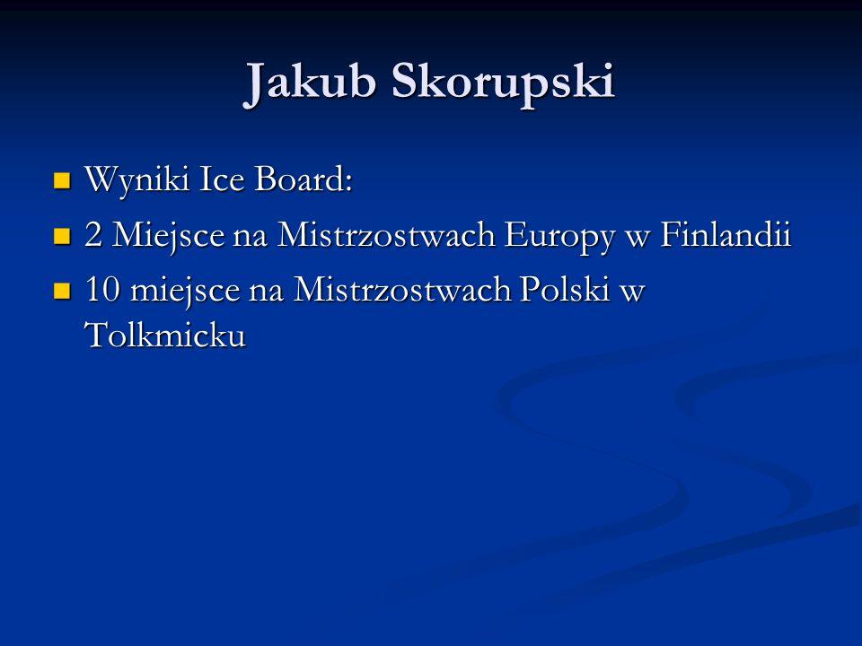 Jakub Skorupski Wyniki Ice Board: Wyniki Ice Board: 2 Miejsce na Mistrzostwach Europy w Finlandii 2 Miejsce na Mistrzostwach Europy w Finlandii 10 miejsce na Mistrzostwach Polski w Tolkmicku 10 miejsce na Mistrzostwach Polski w Tolkmicku