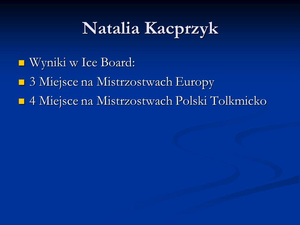 Natalia Kacprzyk Wyniki w Ice Board: Wyniki w Ice Board: 3 Miejsce na Mistrzostwach Europy 3 Miejsce na Mistrzostwach Europy 4 Miejsce na Mistrzostwach Polski Tolkmicko 4 Miejsce na Mistrzostwach Polski Tolkmicko