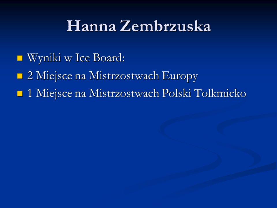 Hanna Zembrzuska Wyniki w Ice Board: Wyniki w Ice Board: 2 Miejsce na Mistrzostwach Europy 2 Miejsce na Mistrzostwach Europy 1 Miejsce na Mistrzostwac