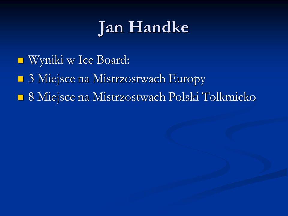 Jan Handke Wyniki w Ice Board: 3 Miejsce na Mistrzostwach Europy 8 Miejsce na Mistrzostwach Polski Tolkmicko